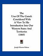 The Uses of the Camel: Considered with a View to His Introduction Into Our Western States and Territories (1865) - Fabens, Joseph Warren