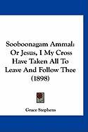 Sooboonagam Ammal: Or Jesus, I My Cross Have Taken All to Leave and Follow Thee (1898) - Stephens, Grace