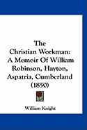 The Christian Workman: A Memoir of William Robinson, Hayton, Aspatria, Cumberland (1850) - Knight, William