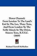 Down Channel: From London to the Land's End in the Leo, Three Tons, and from London to the Scilly Islands in the Orion, Sixteen Tons - McMullen, Richard Turrell