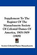 Supplement to the Register of the Massachusetts Society of Colonial Dames of America, 1905-1909 (1909) - Society Colonial Dames Massachusetts, Co