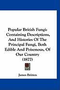 Popular British Fungi: Containing Descriptions, and Histories of the Principal Fungi, Both Edible and Poisonous, of Our Country (1877) - Britten, James