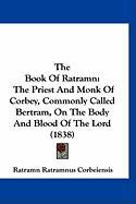 The Book of Ratramn: The Priest and Monk of Corbey, Commonly Called Bertram, on the Body and Blood of the Lord (1838) - Corbeiensis, Ratramn Ratramnus