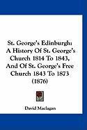 St. George's Edinburgh: A History of St. George's Church 1814 to 1843, and of St. George's Free Church 1843 to 1873 (1876) - Maclagan, David