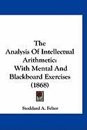 The Analysis of Intellectual Arithmetic: With Mental and Blackboard Exercises (1868) - Felter, Stoddard A.