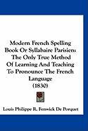 Modern French Spelling Book or Syllabaire Parisien: The Only True Method of Learning and Teaching to Pronounce the French Language (1830) - Porquet, Louis Philippe R. Fenwick De