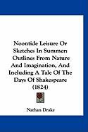 Noontide Leisure or Sketches in Summer: Outlines from Nature and Imagination, and Including a Tale of the Days of Shakespeare (1824) - Drake, Nathan