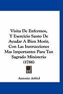 Visita de Enfermos, y Exercicio Santo de Ayudar a Bien Morir, Con Las Instrucciones Mas Importantes Para Tan Sagrado Ministerio (1786) - Arbiol, Antonio