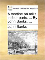 A treatise on mills, in four parts. ... By John Banks, ... - Banks, John