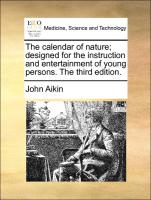 The calendar of nature; designed for the instruction and entertainment of young persons. The third edition. - Aikin, John