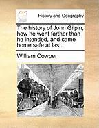 The History of John Gilpin, How He Went Farther Than He Intended, and Came Home Safe at Last. - Cowper, William