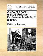 A View of a Book, Entitled, Reliqui] Baxterian]. in a Letter to a Friend. - Bowyer, William