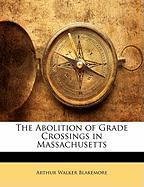 The Abolition of Grade Crossings in Massachusetts - Blakemore, Arthur Walker