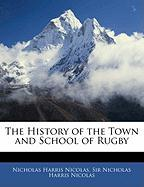The History of the Town and School of Rugby - Nicolas, Nicholas Harris