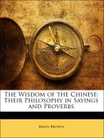 The Wisdom of the Chinese: Their Philosophy in Sayings and Proverbs - Brown, Brian
