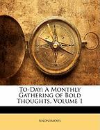 To-Day: A Monthly Gathering of Bold Thoughts, Volume 1 - Anonymous