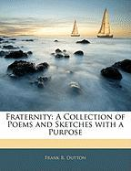 Fraternity: A Collection of Poems and Sketches with a Purpose - Dutton, Frank R.