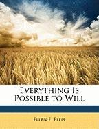 Everything Is Possible to Will - Ellis, Ellen E.