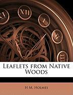 Leaflets from Native Woods - Holmes, H. M.