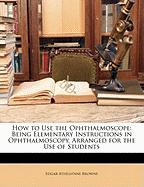 How to Use the Ophthalmoscope: Being Elementary Instructions in Ophthalmoscopy, Arranged for the Use of Students - Browne, Edgar Athelstane