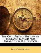 The Civil Service History of England, Revised and Enlarged by H.A. Dobson - White, Frederick Avarne