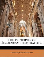 The Principles of Secularism Illustrated ... - Holyoake, George Jacob