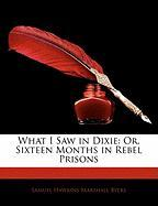 What I Saw in Dixie: Or, Sixteen Months in Rebel Prisons - Byers, Samuel Hawkins Marshall