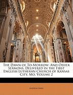 The Dawn of To-Morrow: And Other Sermons, Delivered in the First English Lutheran Church of Kansas City, Mo, Volume 2 - Bard, Andreas