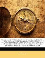 Wisconsin Gazetteer: Containing the Names, Location, and Advantages, of the Counties, Cities, Towns, Villages, Post Offices, and Settlement - Hunt, John Warren