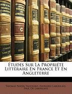 Tudes Sur La Propri T Litt Raire En France Et En Angleterre - Talfourd, Thomas Noon; Laboulaye, Edouard; De Laboulaye, Paul