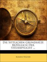 Die Sittlichen Grundsätze Bezüglich Der Steuerpflicht ... - Wagner, Klemens