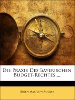 Die Praxis Des Bayerischen Budget-Rechtes ... - Von Ziegler, Eugen Max