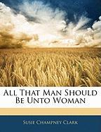 All That Man Should Be Unto Woman - Clark, Susie Champney