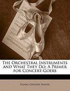 The Orchestral Instruments and What They Do: A Primer for Concert-Goers - Mason, Daniel Gregory