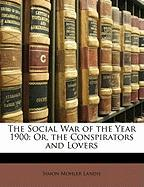 The Social War of the Year 1900: Or, the Conspirators and Lovers - Landis, Simon M.