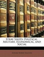 Stray Shots: Political, Military, Economical, and Social - Sullivan, Edward Robert