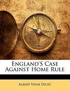 England's Case Against Home Rule - Dicey, Albert Venn