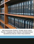 Methodism Forty Years Ago and Now: Embracing Many Interesting Reminiscences and Incidents - Culver, Newell