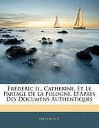 Fr D Ric II., Catherine, Et Le Partage de La Pologne. D'Apr?'s Des Documens Authentiques - II, Frederick