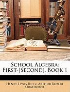School Algebra: First-[Second], Book 1 - Rietz, Henry Lewis; Orathorne, Arthur Robert