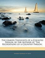The Graver Thoughts of a Country Parson, by the Author of 'The Recreations of a Country Parson'. - Boyd, Andrew Kennedy Hutchinson