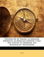 Th Atre de M. Fagan,: La Jalousie Impr Vue. Le Ridicule Suppos . L'Isle Des Talens. Le Fermiere. Les Almanachs. Philonom - Fagan
