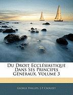 Du Droit Eccl Siastique Dans Ses Principes G N Raux, Volume 3 - Phillips, George; Crouzet, J. P.