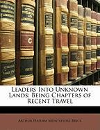 Leaders Into Unknown Lands: Being Chapters of Recent Travel - Brice, Arthur Hallam Montefiore