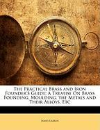 The Practical Brass and Iron Founder's Guide: A Treatise on Brass Founding, Moulding, the Metals and Their Alloys, Etc - Larkin, James
