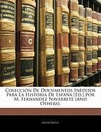Colecci N de Documentos in Ditos Para La Historia de Espa a [Ed.] Por M. Fernandez Navarrete [And Others]. - Anonymous