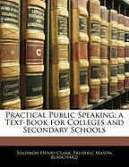 Practical Public Speaking; A Text-Book for Colleges and Secondary Schools - Clark, Solomon Henry; Blanchard, Frederic Mason