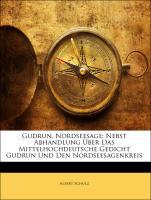 Gudrun, Nordseesage: Nebst Abhandlung Über Das Mittelhochdeutsche Gedicht Gudrun Und Den Nordseesagenkreis - Schulz, Albert