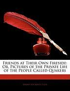 Friends at Their Own Fireside: Or, Pictures of the Private Life of the People Called Quakers - Ellis, Sarah Stickney