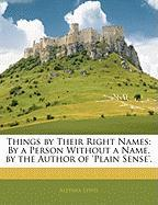Things by Their Right Names: By a Person Without a Name. by the Author of 'Plain Sense'. - Lewis, Alethea